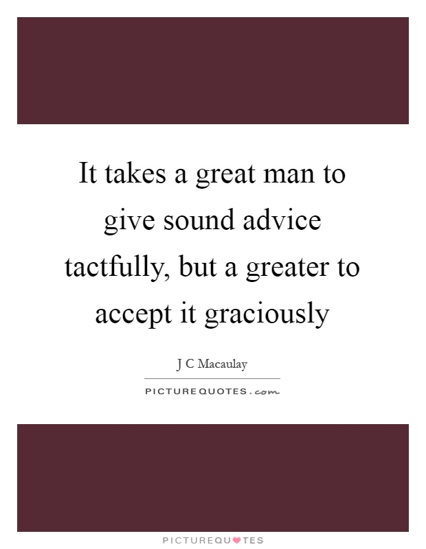 It takes a great man to give sound advice tactfully, but a greater to accept it graciously Picture Quote #1
