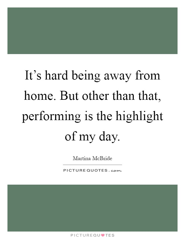 It's hard being away from home. But other than that, performing is the highlight of my day Picture Quote #1