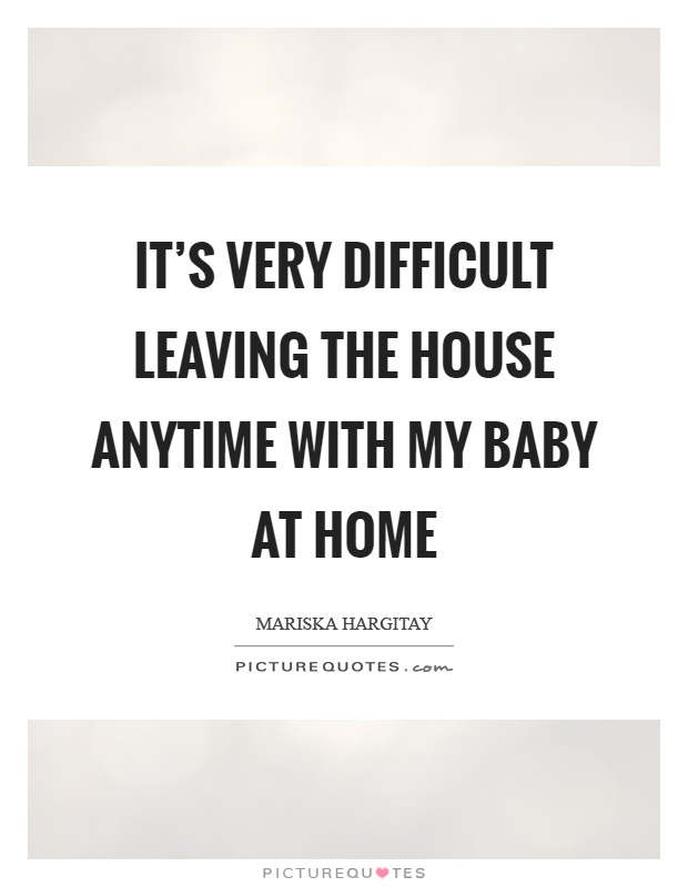 It's very difficult leaving the house anytime with my baby at home Picture Quote #1