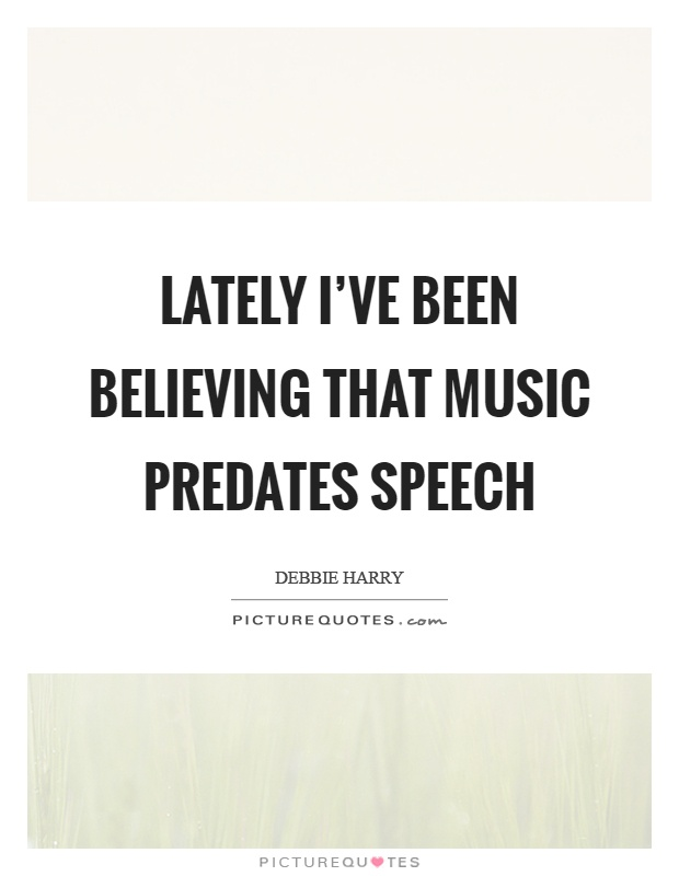 Lately I've been believing that music predates speech Picture Quote #1