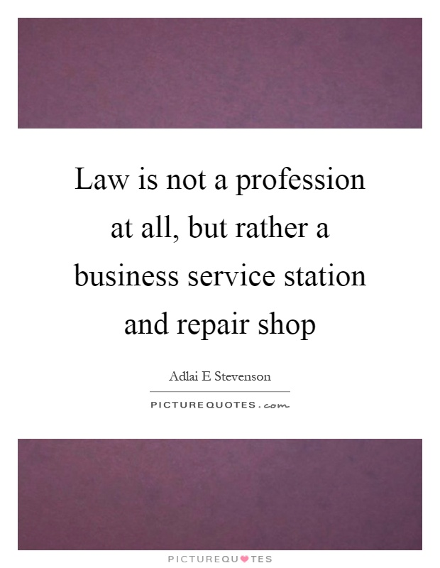 Law is not a profession at all, but rather a business service station and repair shop Picture Quote #1