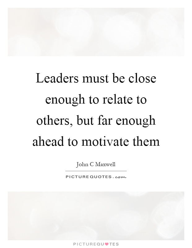Leaders must be close enough to relate to others, but far enough ahead to motivate them Picture Quote #1