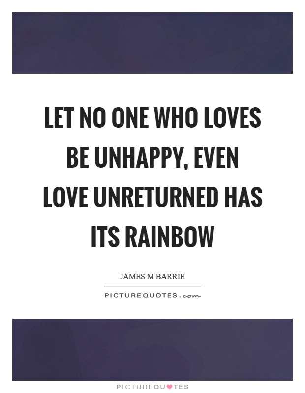 Let no one who loves be unhappy, even love unreturned has its rainbow Picture Quote #1