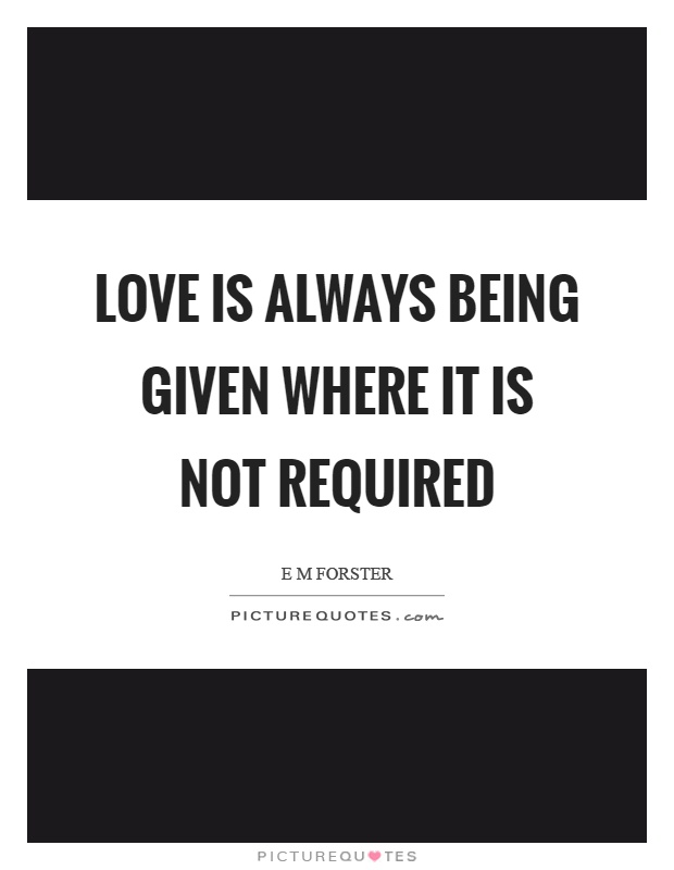 Love is always being given where it is not required Picture Quote #1