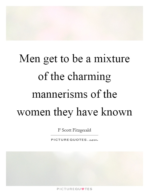 Men get to be a mixture of the charming mannerisms of the women they have known Picture Quote #1