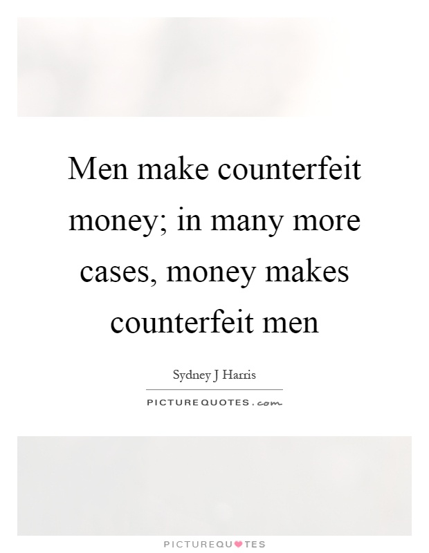 Men make counterfeit money; in many more cases, money makes counterfeit men Picture Quote #1
