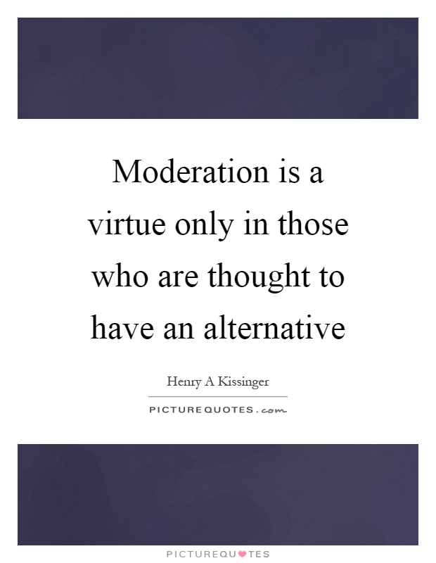 Moderation is a virtue only in those who are thought to have an alternative Picture Quote #1