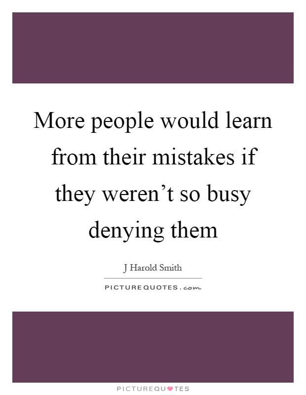 More people would learn from their mistakes if they weren't so busy denying them Picture Quote #1