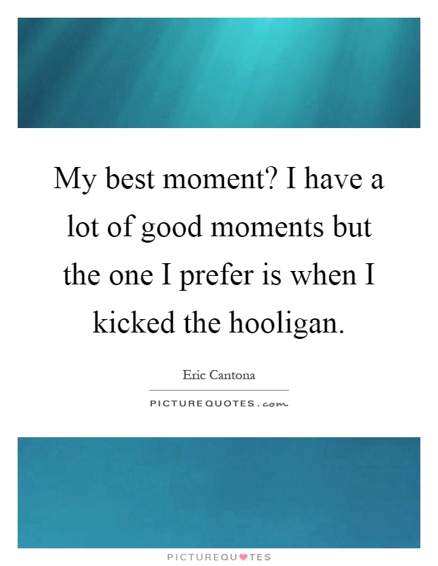 My best moment? I have a lot of good moments but the one I prefer is when I kicked the hooligan Picture Quote #1