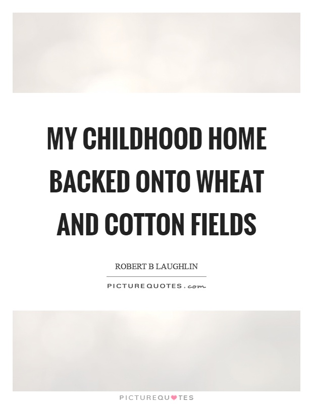 My childhood home backed onto wheat and cotton fields Picture Quote #1