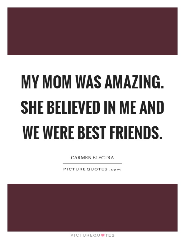 My mom was amazing. She believed in me and we were best friends Picture Quote #1