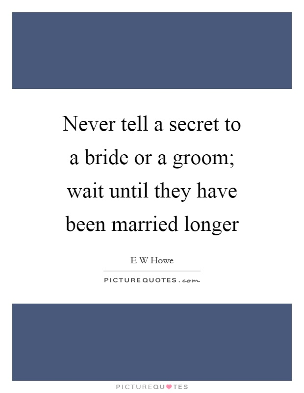 Never tell a secret to a bride or a groom; wait until they have been married longer Picture Quote #1