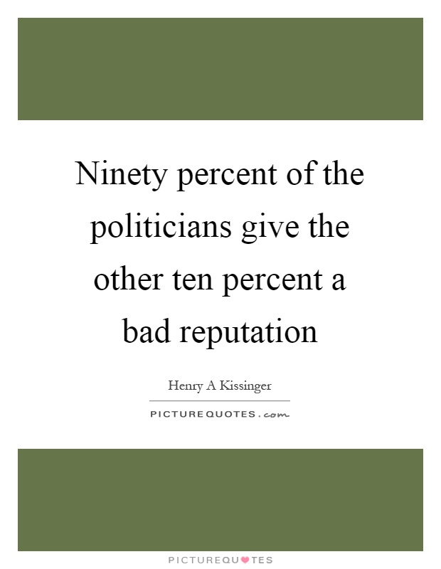 Ninety percent of the politicians give the other ten percent a bad reputation Picture Quote #1