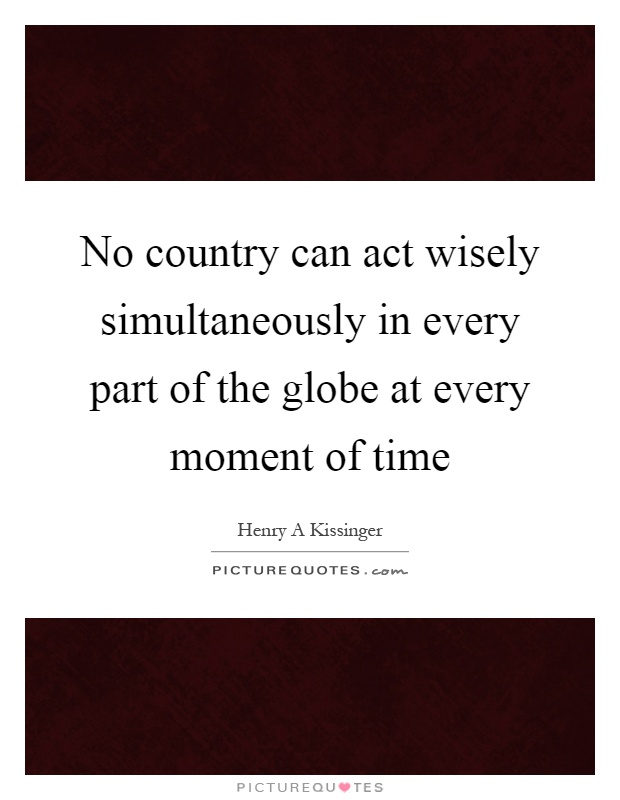 No country can act wisely simultaneously in every part of the globe at every moment of time Picture Quote #1