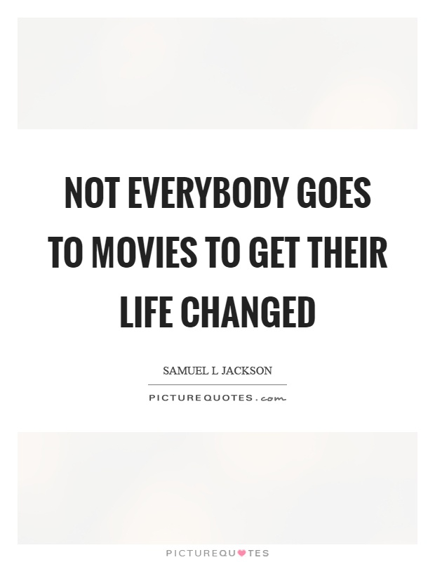 Not everybody goes to movies to get their life changed Picture Quote #1
