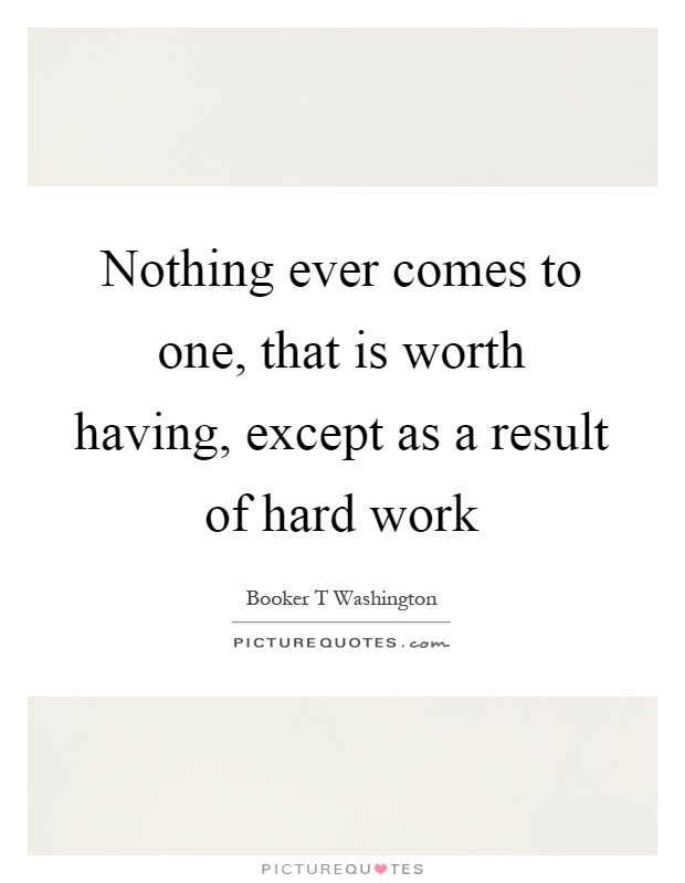 Nothing ever comes to one, that is worth having, except as a result of hard work Picture Quote #1