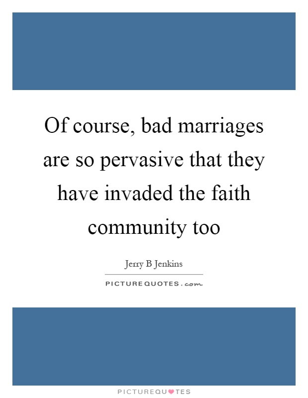 Of course, bad marriages are so pervasive that they have invaded the faith community too Picture Quote #1