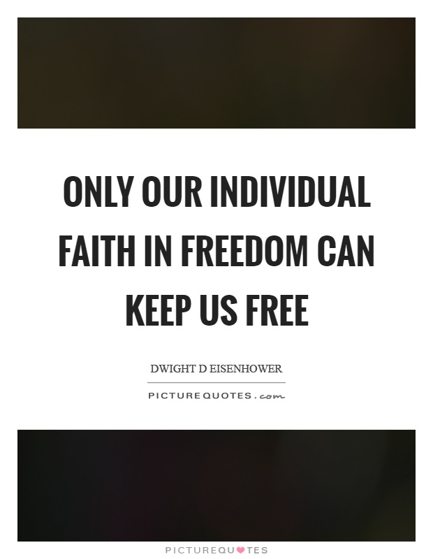Only our individual faith in freedom can keep us free Picture Quote #1