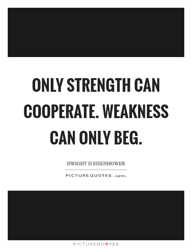 Only strength can cooperate. Weakness can only beg Picture Quote #1