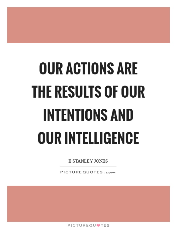 Our actions are the results of our intentions and our intelligence Picture Quote #1