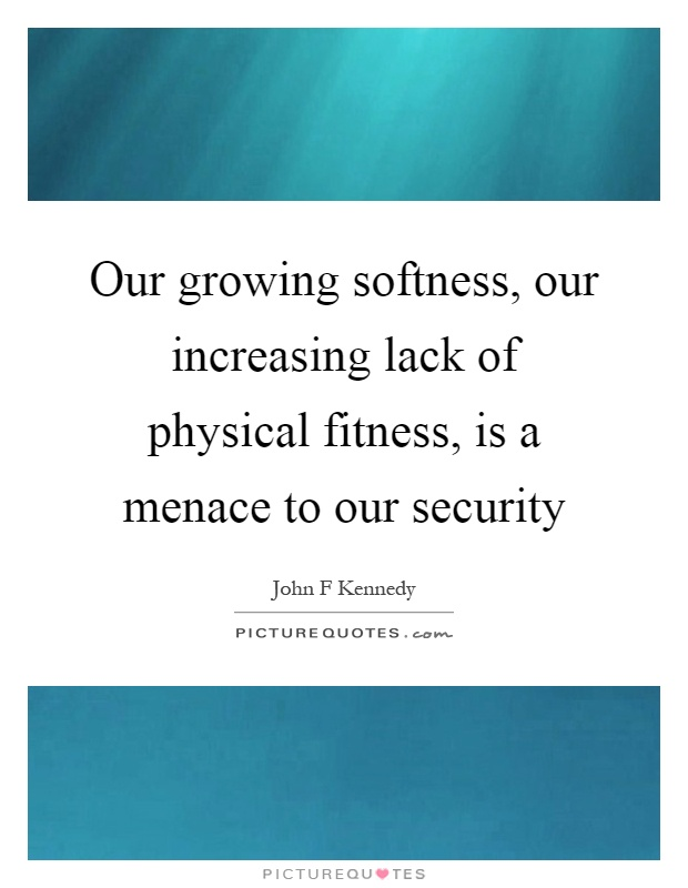 Our growing softness, our increasing lack of physical fitness, is a menace to our security Picture Quote #1