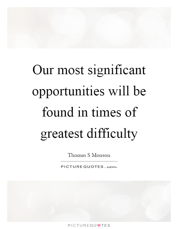 Our most significant opportunities will be found in times of greatest difficulty Picture Quote #1