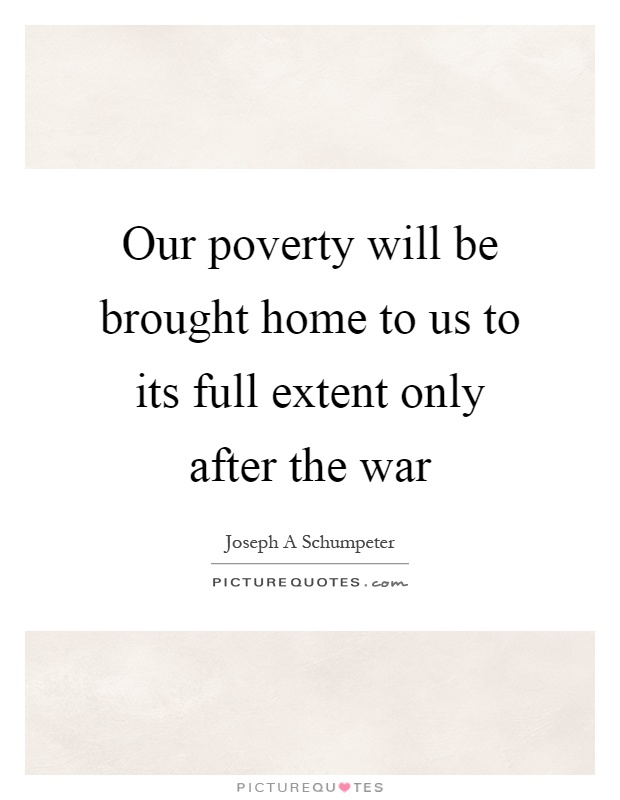 Our poverty will be brought home to us to its full extent only after the war Picture Quote #1