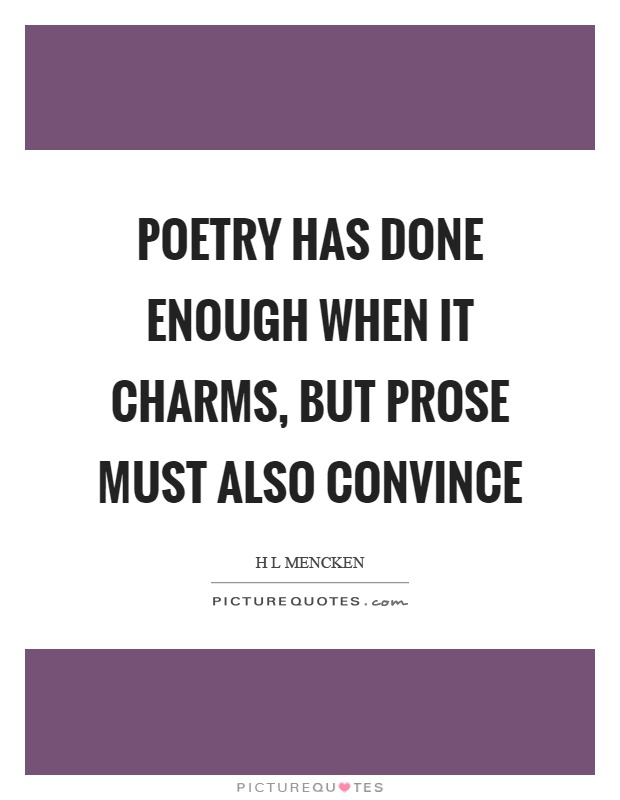 Poetry has done enough when it charms, but prose must also convince Picture Quote #1