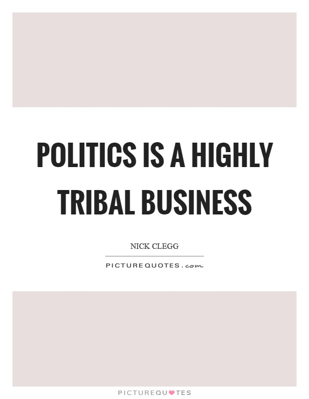 Politics is a highly tribal business Picture Quote #1