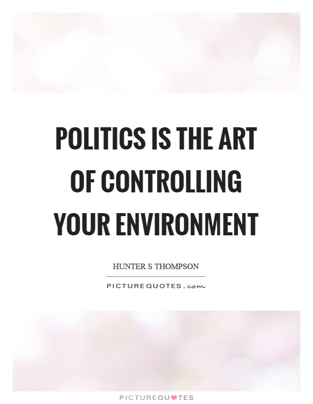 Politics is the art of controlling your environment Picture Quote #1