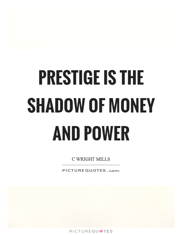 Prestige is the shadow of money and power Picture Quote #1