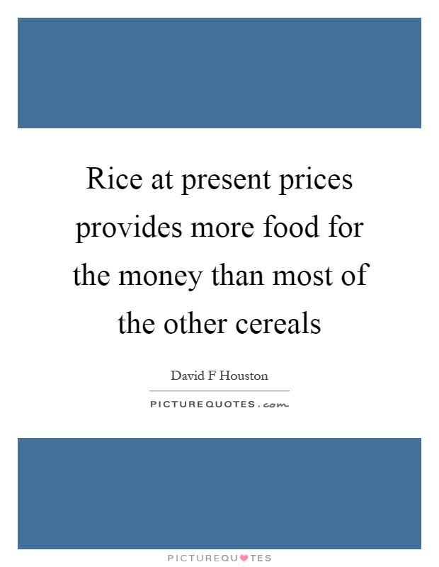 Rice at present prices provides more food for the money than most of the other cereals Picture Quote #1