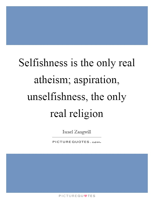 Selfishness is the only real atheism; aspiration, unselfishness, the only real religion Picture Quote #1