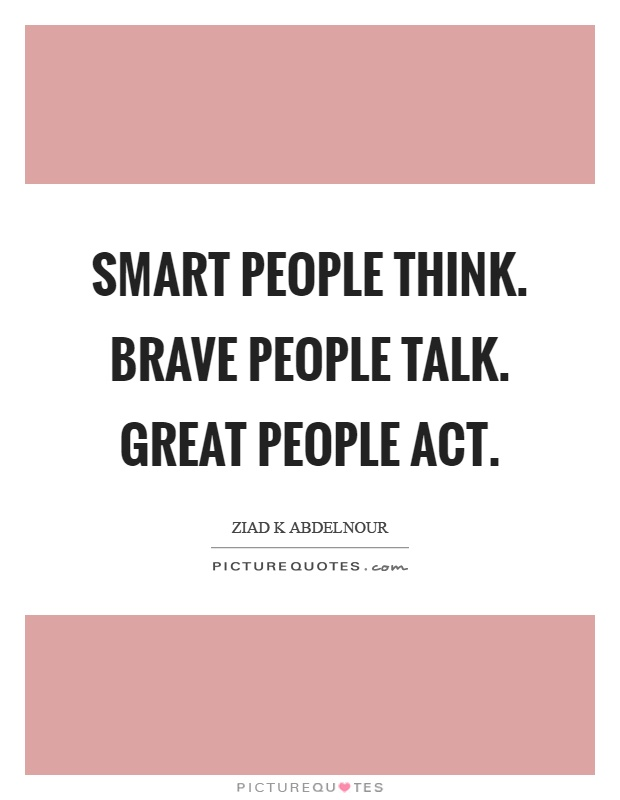 Smart people think. Brave people talk. Great people act Picture Quote #1