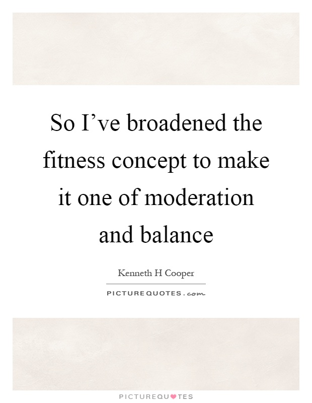 So I've broadened the fitness concept to make it one of moderation and balance Picture Quote #1