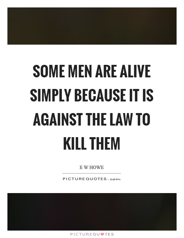Some men are alive simply because it is against the law to kill them Picture Quote #1