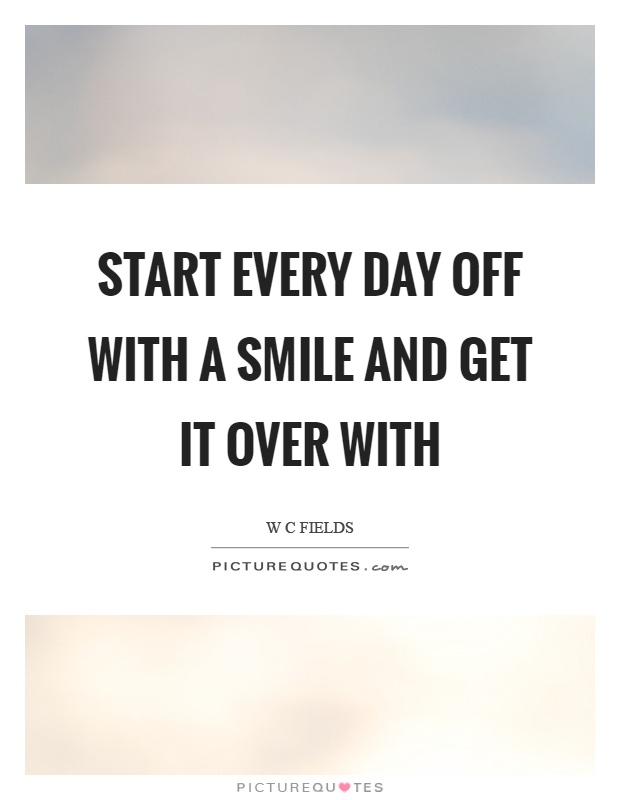 Start every day off with a smile and get it over with Picture Quote #1