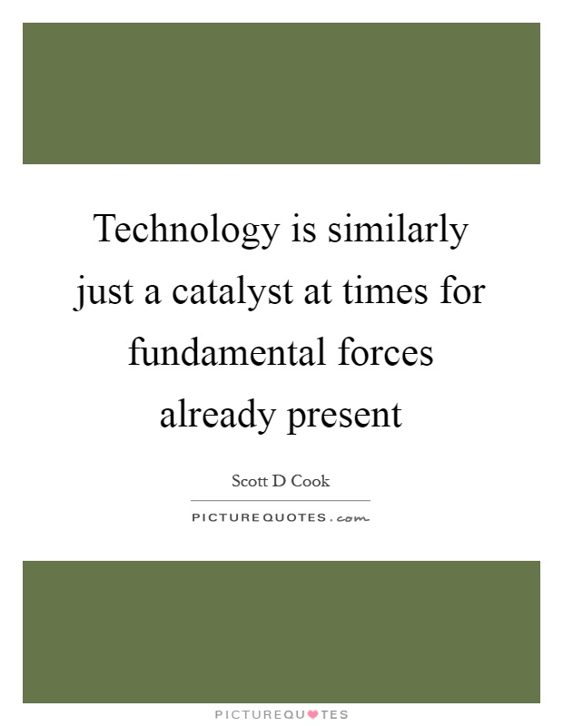 Technology is similarly just a catalyst at times for fundamental forces already present Picture Quote #1