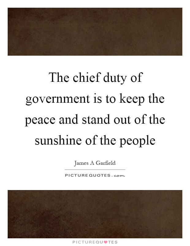The chief duty of government is to keep the peace and stand out of the sunshine of the people Picture Quote #1