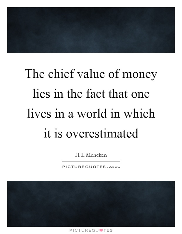The chief value of money lies in the fact that one lives in a world in which it is overestimated Picture Quote #1
