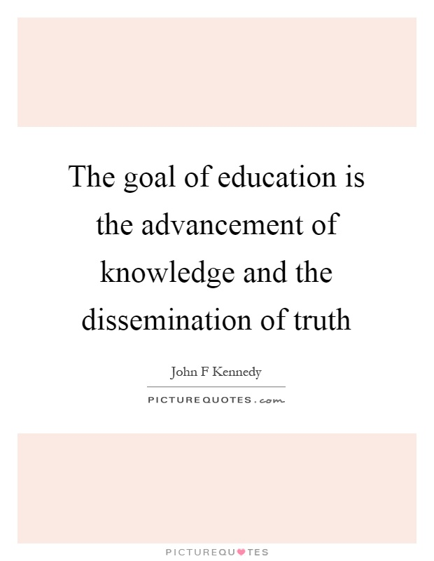 The goal of education is the advancement of knowledge and the dissemination of truth Picture Quote #1