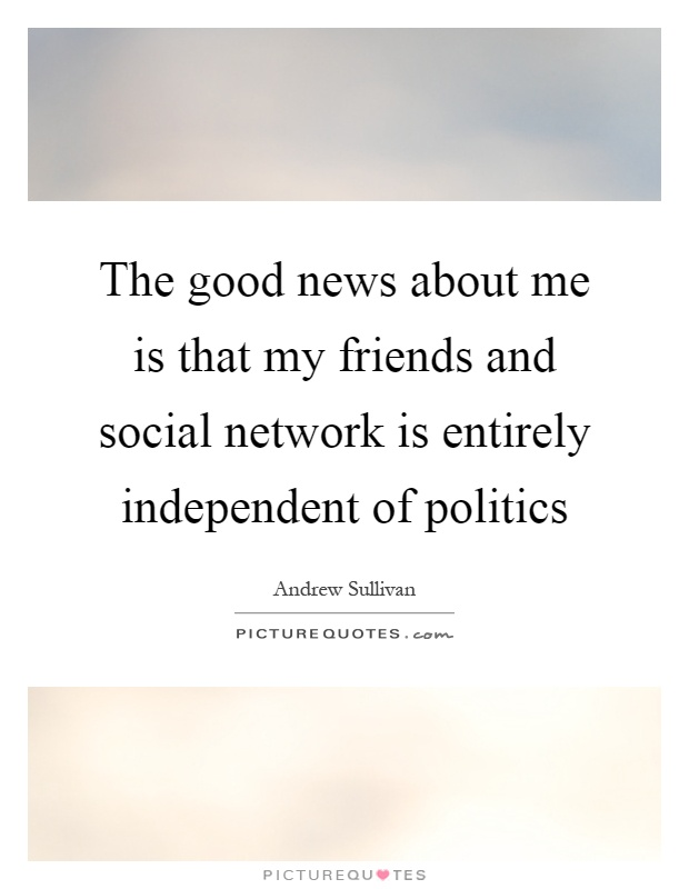 The good news about me is that my friends and social network is entirely independent of politics Picture Quote #1