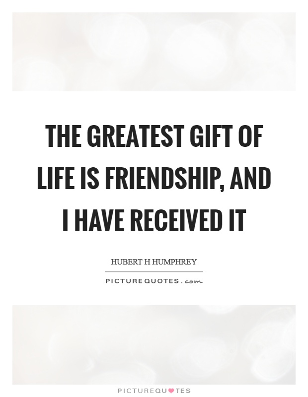 The greatest gift of life is friendship, and I have received it Picture Quote #1