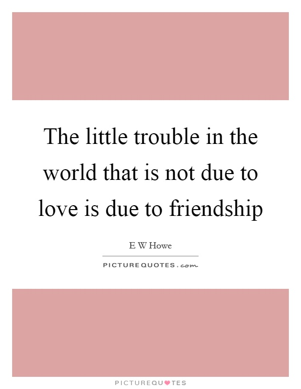 The little trouble in the world that is not due to love is due to friendship Picture Quote #1