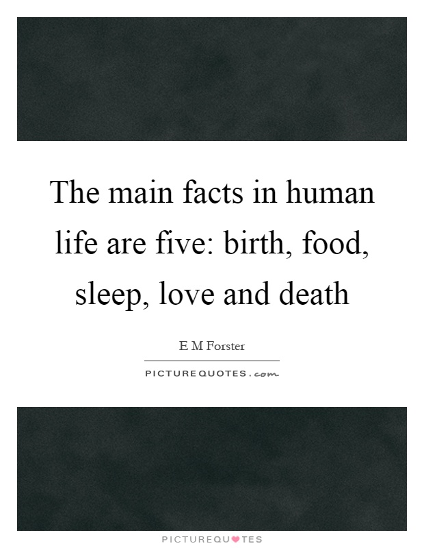 The main facts in human life are five: birth, food, sleep, love and death Picture Quote #1