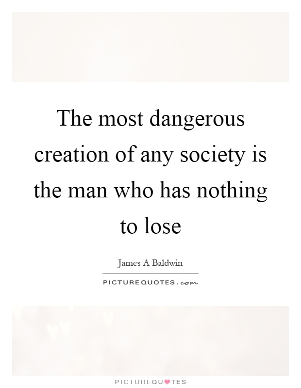 The most dangerous creation of any society is the man who has nothing to lose Picture Quote #1