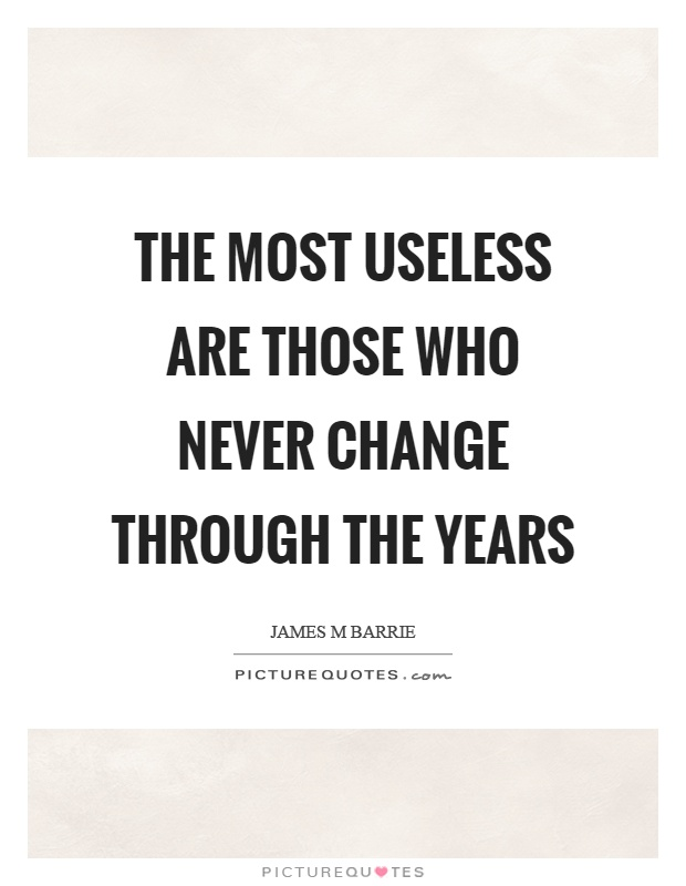 The most useless are those who never change through the years Picture Quote #1