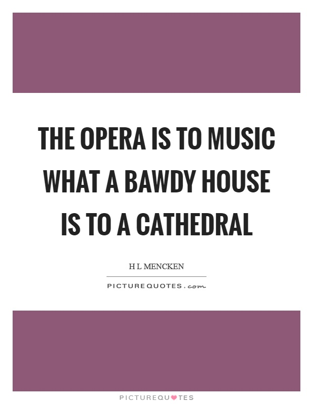 The opera is to music what a bawdy house is to a cathedral Picture Quote #1