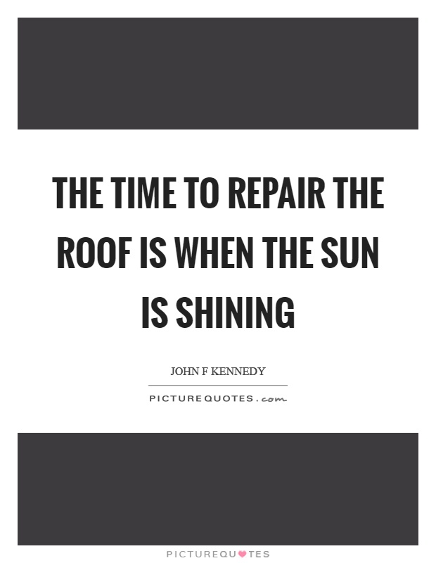 The time to repair the roof is when the sun is shining Picture Quote #1