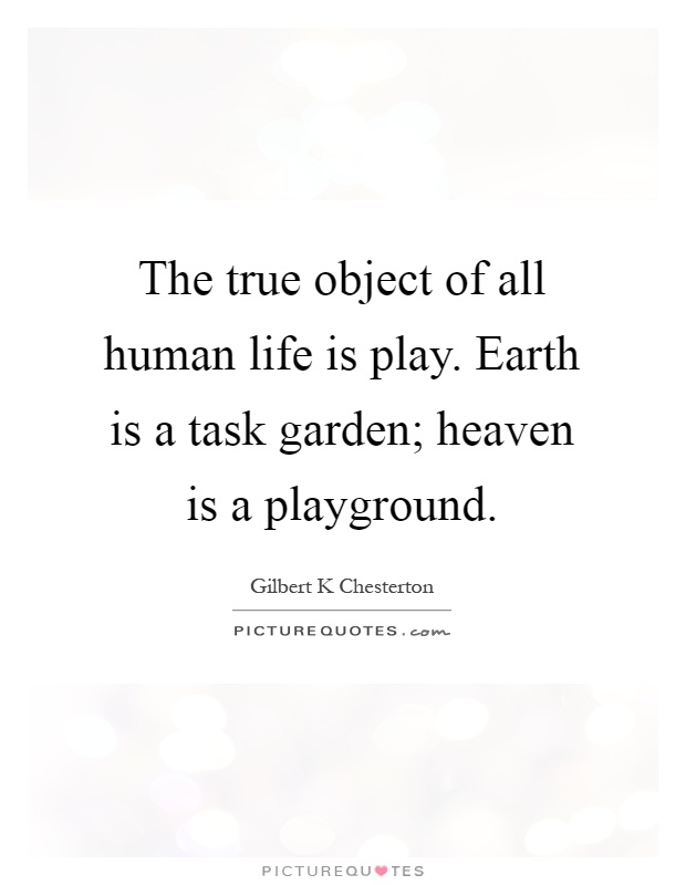 The true object of all human life is play. Earth is a task garden; heaven is a playground Picture Quote #1